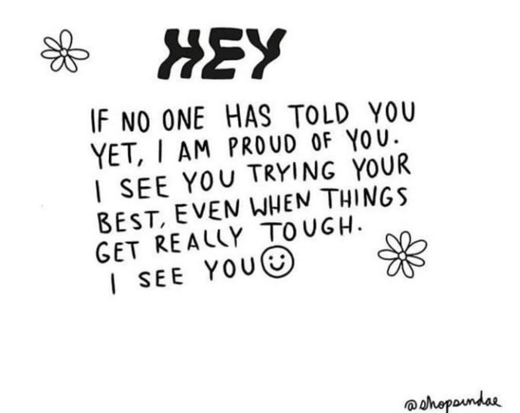 Graphic: Hey, If no one has told you yet, I am proud of you. I see you trying your best, even when things get really tough. I see you.
