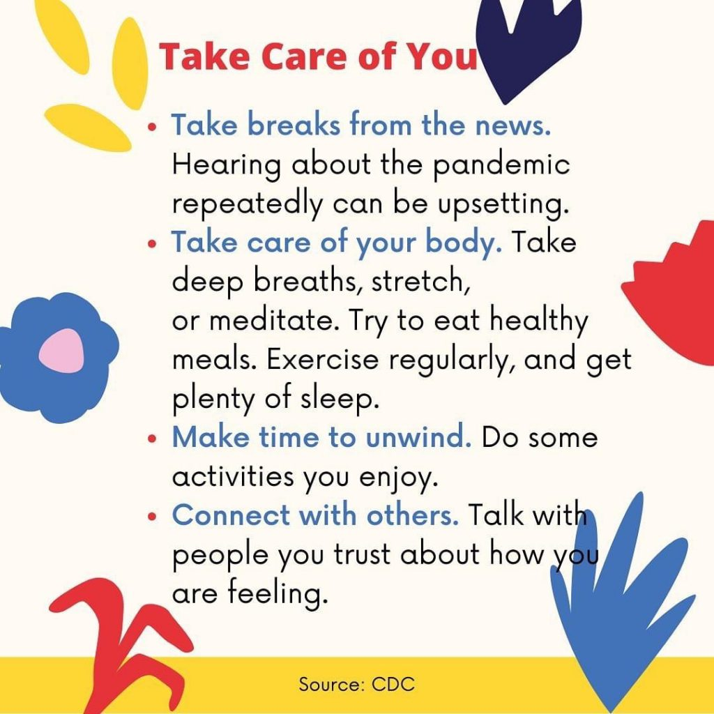 Take care of you. Take breaks from the news. Hearing about the pandemic repeatedly can be upsetting. Take care of your body. Take deep breaths, stretch, or meditate. Try to eat healthy meals. Exercise regularly and get plenty of sleep. Make time to unwind. Do some activities you enjoy. Connect with others. Talk with people you trust about how you are feeling.