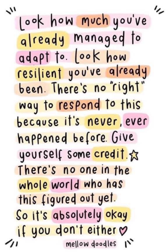 "Look how much you've already managed to adapt to. Look how resilient you've already been. There's no ""right"" way to respond to this because it's never, ever happended before. Give yourself some credit. There's no on in the whole world who has this figured out yet. So it's absolutely okay if you don't either."