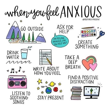 When you feel anxious: go outside, ask for help, drink water, write about how you feel, take a deep breath, listen to soothing songs, stay present, find a positive distraction.